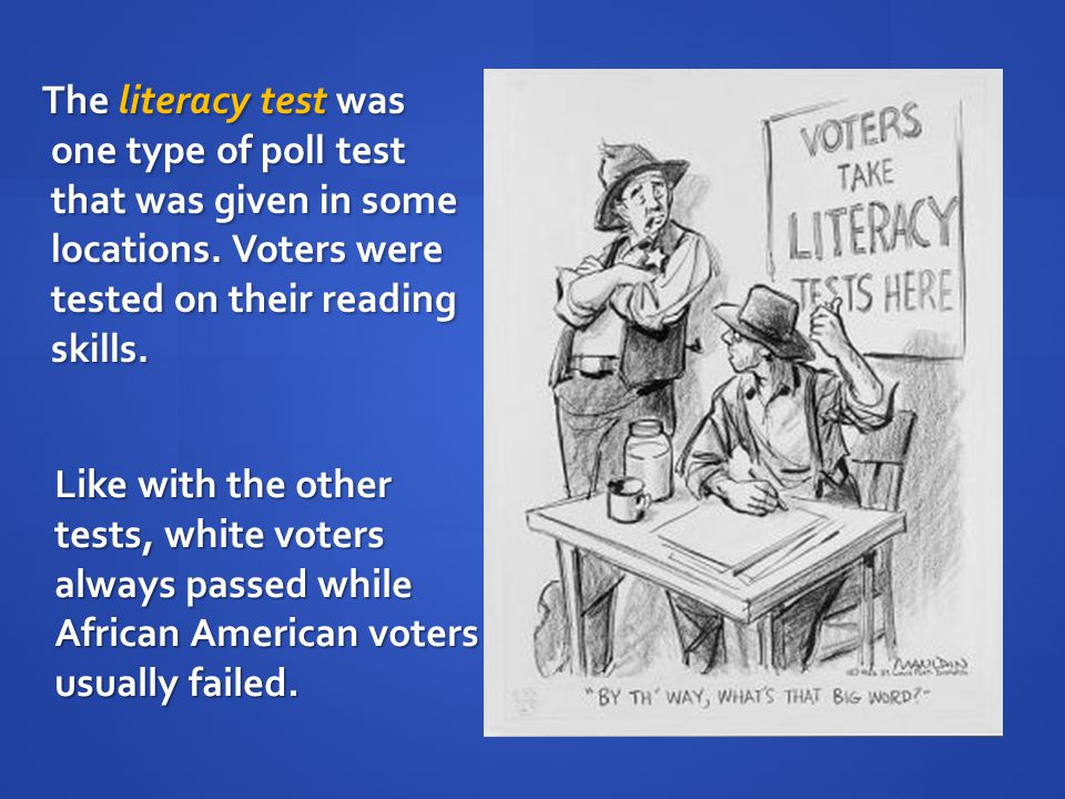 The literacy test was one type of poll test that was given in some locations. Voters were tested on their reading skills. The literacy test was one ty