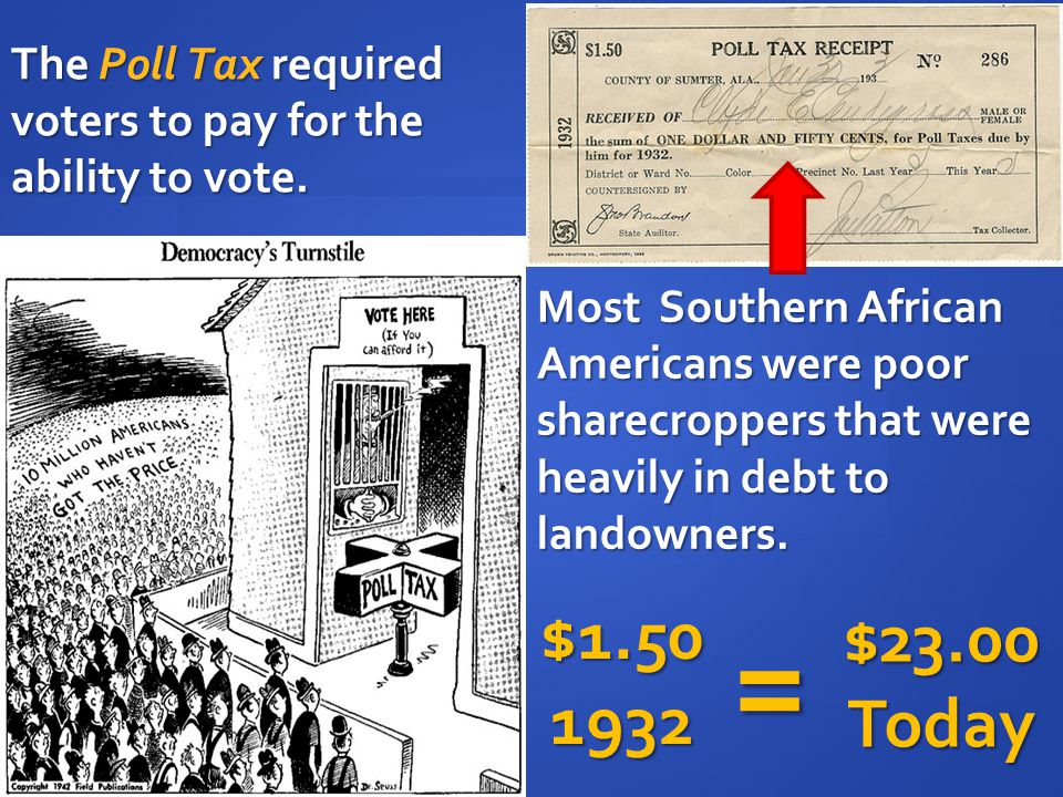 The Poll Tax required voters to pay for the ability to vote. Most Southern African Americans were poor sharecroppers that were heavily in debt to land
