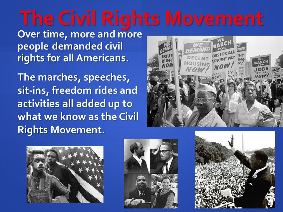 The Civil Rights Movement Over time, more and more people demanded civil rights for all Americans. The marches, speeches, sit-ins, freedom rides and a