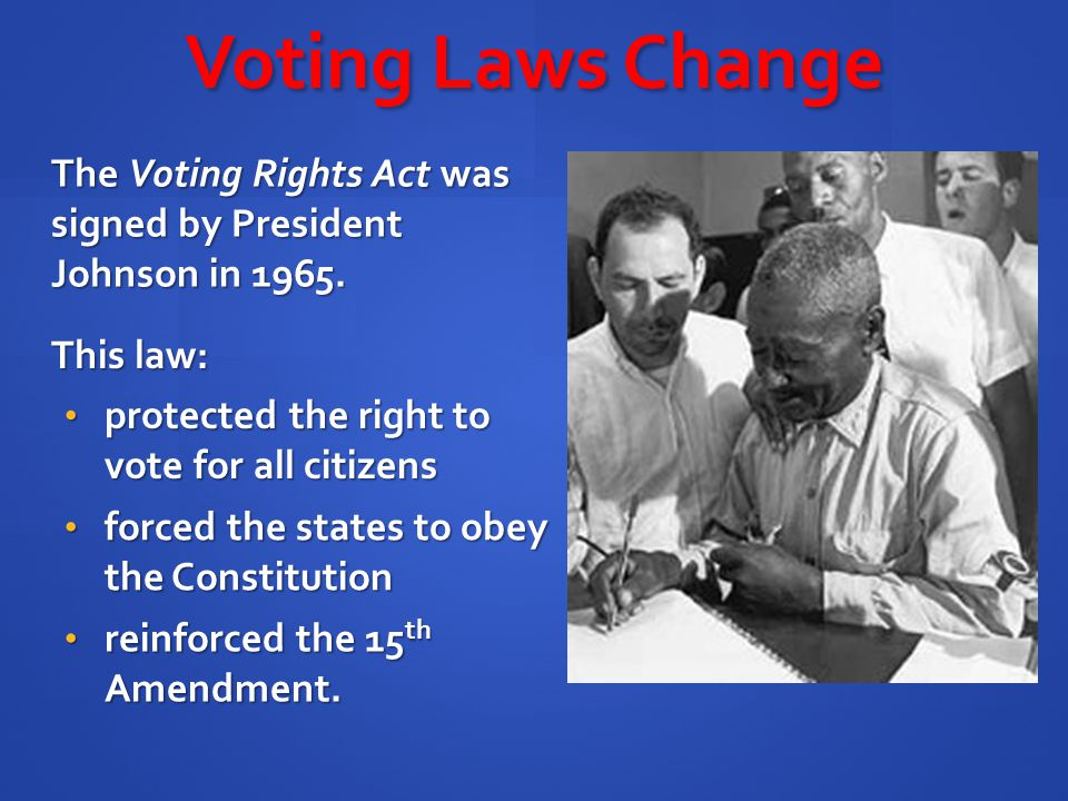 The Voting Rights Act was signed by President Johnson in 1965. Voting Laws Change This law: protected the right to vote for all citizens protected the