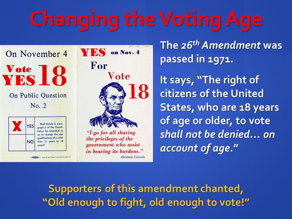 """The 26 th Amendment was passed in 1971. Supporters of this amendment chanted, """"Old enough to fight, old enough to vote!"""" Changing the Voting Age It sa"""