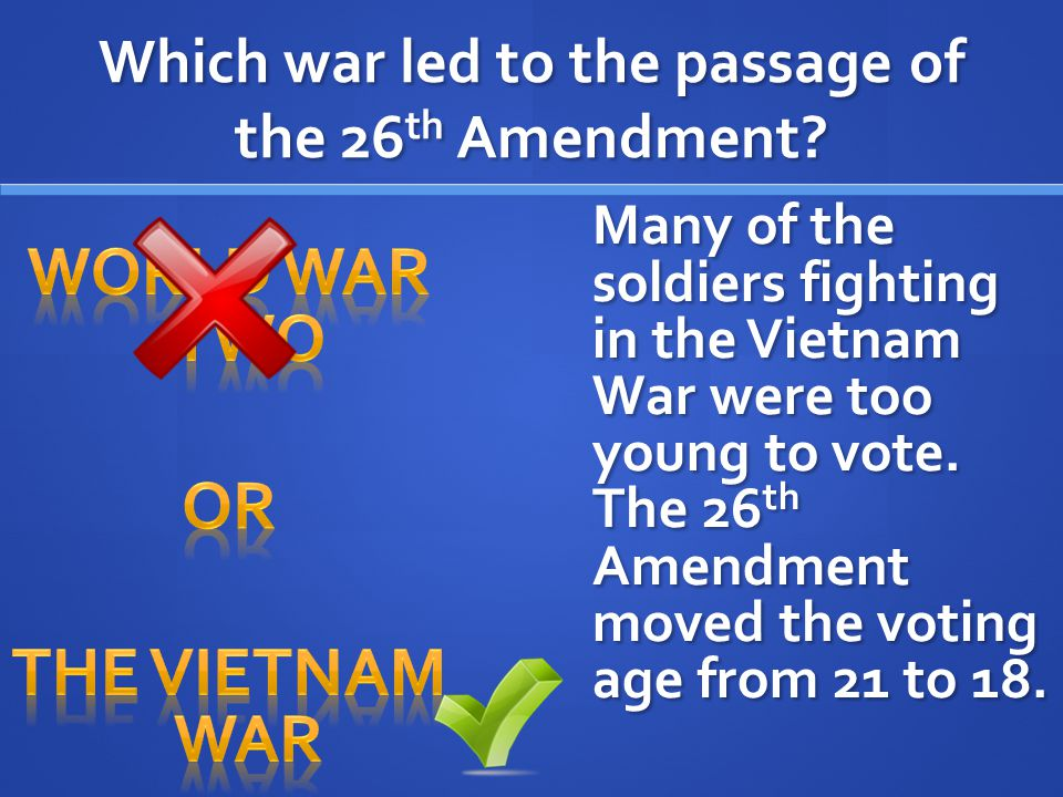 Which war led to the passage of the 26 th Amendment? Many of the soldiers fighting in the Vietnam War were too young to vote. The 26 th Amendment move