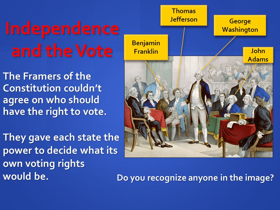 Independence and the Vote The Framers of the Constitution couldn't agree on who should have the right to vote. Do you recognize anyone in the image? J