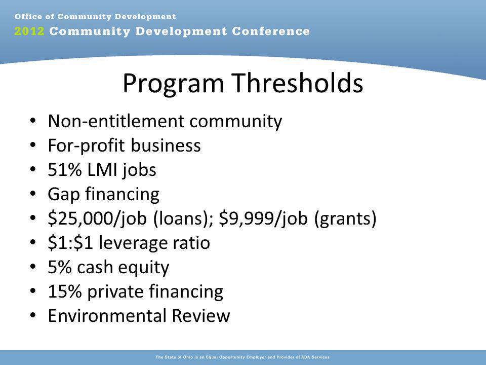 Program Thresholds Non-entitlement community For-profit business 51% LMI jobs Gap financing $25,000/job (loans); $9,999/job (grants) $1:$1 leverage ratio 5% cash equity 15% private financing Environmental Review