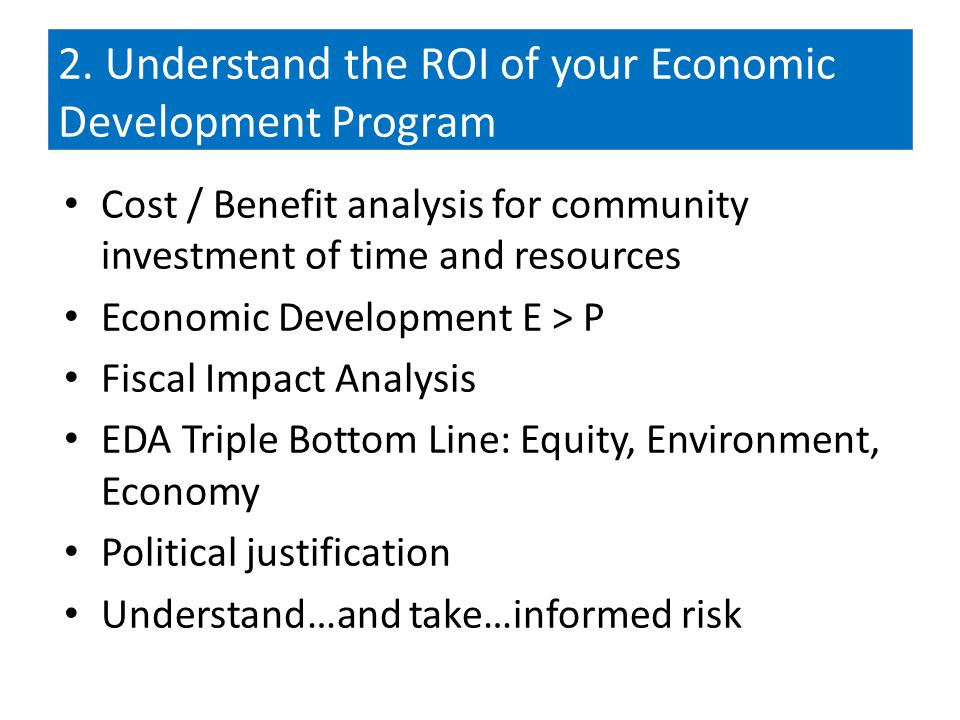 2. Understand the ROI of your Economic Development Program Cost / Benefit analysis for community investment of time and resources Economic Development