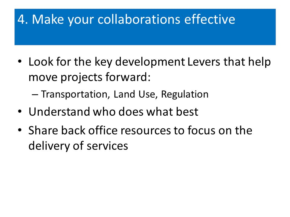 4. Make your collaborations effective Look for the key development Levers that help move projects forward: – Transportation, Land Use, Regulation Unde