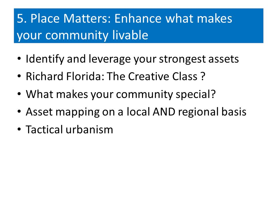 5. Place Matters: Enhance what makes your community livable Identify and leverage your strongest assets Richard Florida: The Creative Class ? What mak