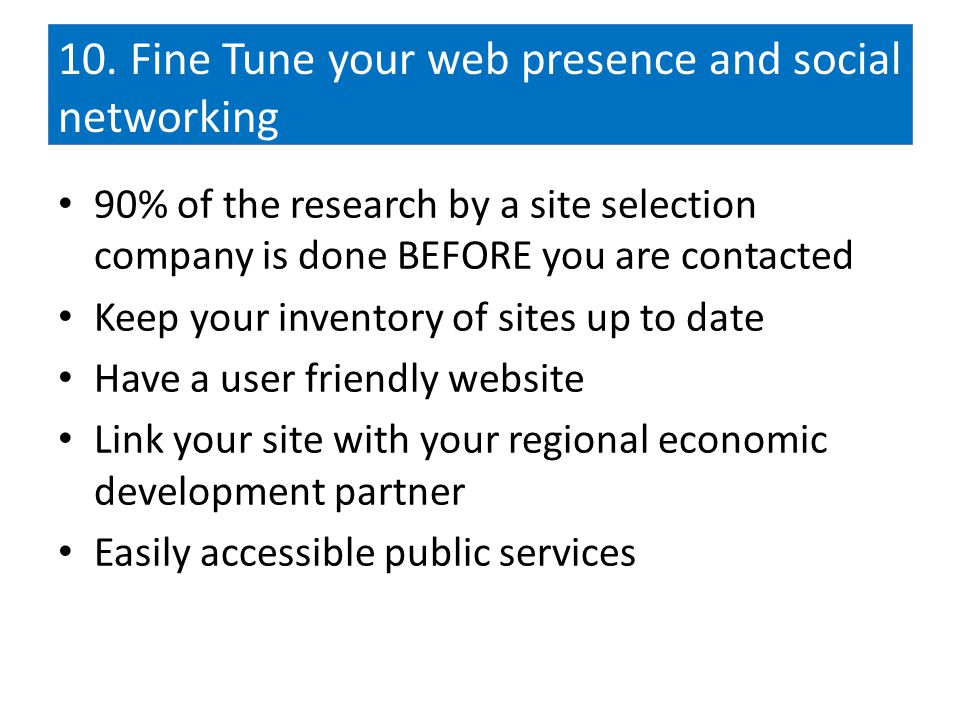10. Fine Tune your web presence and social networking 90% of the research by a site selection company is done BEFORE you are contacted Keep your inven