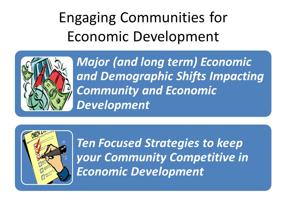 Engaging Communities for Economic Development Major (and long term) Economic and Demographic Shifts Impacting Community and Economic Development Ten Focused Strategies to keep your Community Competitive in Economic Development
