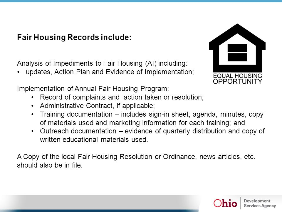 Fair Housing Records include: Analysis of Impediments to Fair Housing (AI) including: updates, Action Plan and Evidence of Implementation; Implementation of Annual Fair Housing Program: Record of complaints and action taken or resolution; Administrative Contract, if applicable; Training documentation – includes sign-in sheet, agenda, minutes, copy of materials used and marketing information for each training; and Outreach documentation – evidence of quarterly distribution and copy of written educational materials used.