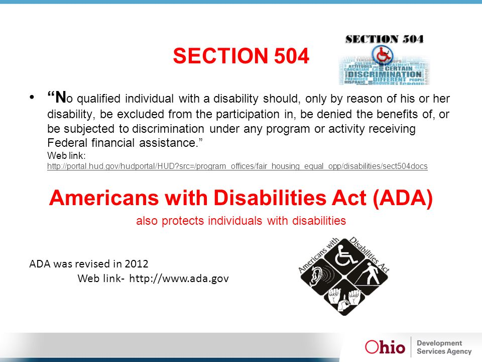 SECTION 504 N o qualified individual with a disability should, only by reason of his or her disability, be excluded from the participation in, be denied the benefits of, or be subjected to discrimination under any program or activity receiving Federal financial assistance. Web link: http://portal.hud.gov/hudportal/HUD?src=/program_offices/fair_housing_equal_opp/disabilities/sect504docs http://portal.hud.gov/hudportal/HUD?src=/program_offices/fair_housing_equal_opp/disabilities/sect504docs Americans with Disabilities Act (ADA) also protects individuals with disabilities ADA was revised in 2012 Web link- http://www.ada.gov