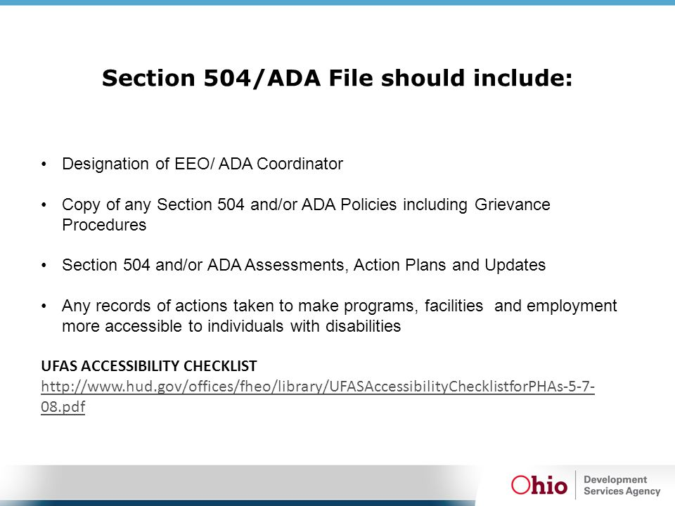 Section 504/ADA File should include: Designation of EEO/ ADA Coordinator Copy of any Section 504 and/or ADA Policies including Grievance Procedures Section 504 and/or ADA Assessments, Action Plans and Updates Any records of actions taken to make programs, facilities and employment more accessible to individuals with disabilities UFAS ACCESSIBILITY CHECKLIST http://www.hud.gov/offices/fheo/library/UFASAccessibilityChecklistforPHAs-5-7- 08.pdf