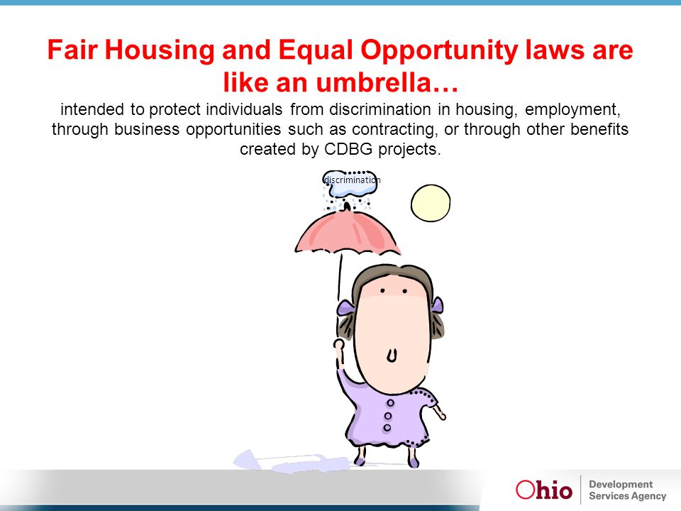 Fair Housing and Equal Opportunity laws are like an umbrella… intended to protect individuals from discrimination in housing, employment, through business opportunities such as contracting, or through other benefits created by CDBG projects.