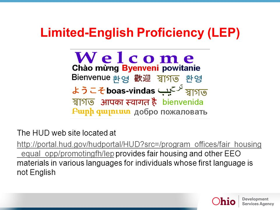 Limited-English Proficiency (LEP) The HUD web site located at http://portal.hud.gov/hudportal/HUD src=/program_offices/fair_housing _equal_opp/promotingfh/lephttp://portal.hud.gov/hudportal/HUD src=/program_offices/fair_housing _equal_opp/promotingfh/lep provides fair housing and other EEO materials in various languages for individuals whose first language is not English