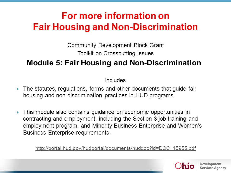 For more information on Fair Housing and Non-Discrimination Community Development Block Grant Toolkit on Crosscutting Issues Module 5: Fair Housing and Non-Discrimination includes  The statutes, regulations, forms and other documents that guide fair housing and non-discrimination practices in HUD programs.