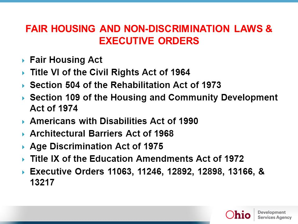 FAIR HOUSING AND NON-DISCRIMINATION LAWS & EXECUTIVE ORDERS  Fair Housing Act  Title VI of the Civil Rights Act of 1964  Section 504 of the Rehabilitation Act of 1973  Section 109 of the Housing and Community Development Act of 1974  Americans with Disabilities Act of 1990  Architectural Barriers Act of 1968  Age Discrimination Act of 1975  Title IX of the Education Amendments Act of 1972  Executive Orders 11063, 11246, 12892, 12898, 13166, & 13217