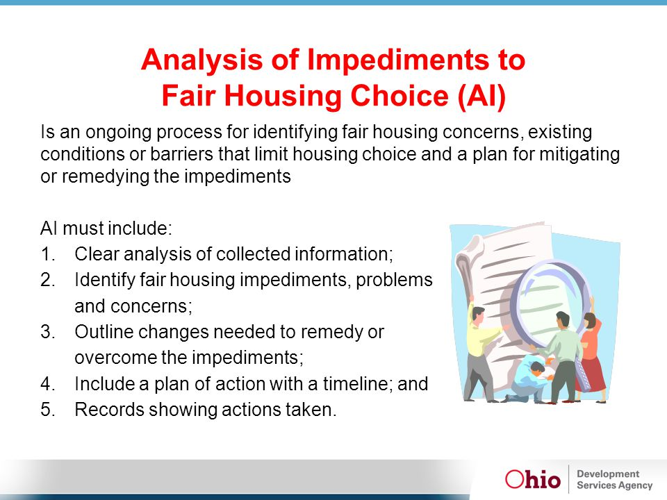 Analysis of Impediments to Fair Housing Choice (AI) Is an ongoing process for identifying fair housing concerns, existing conditions or barriers that limit housing choice and a plan for mitigating or remedying the impediments AI must include: 1.