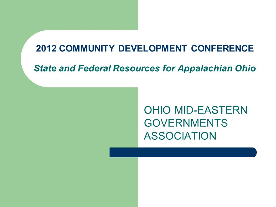 2012 COMMUNITY DEVELOPMENT CONFERENCE State and Federal Resources for Appalachian Ohio OHIO MID-EASTERN GOVERNMENTS ASSOCIATION