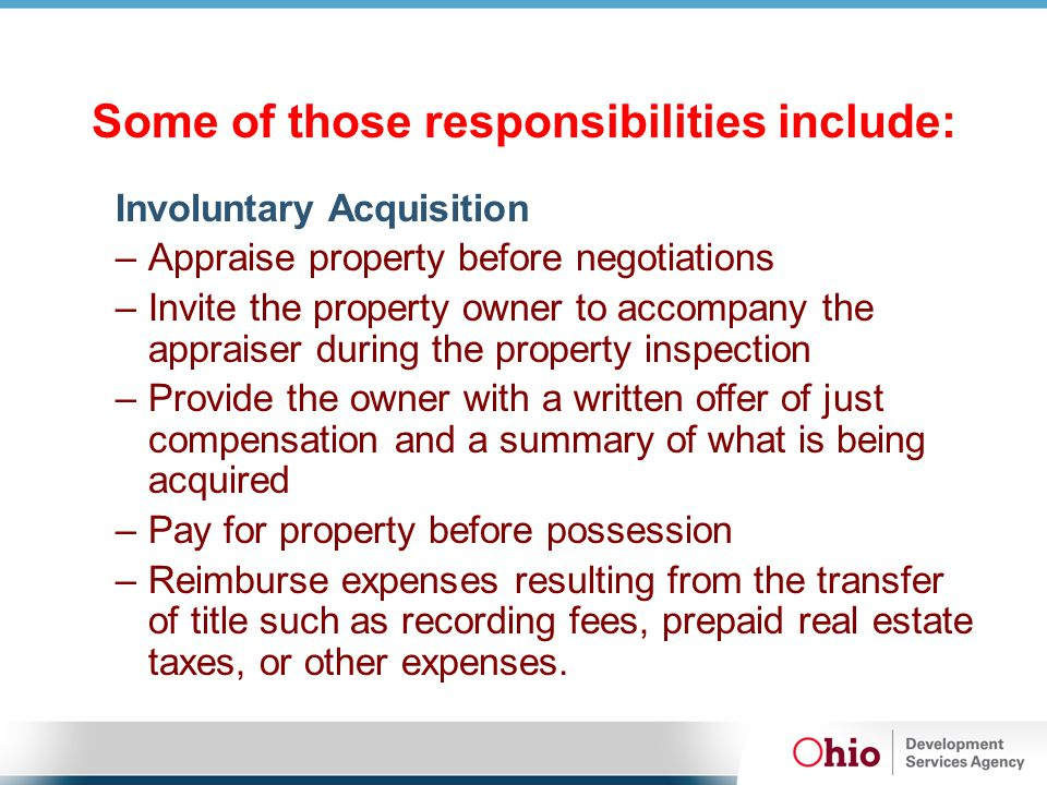 Some of those responsibilities include: Involuntary Acquisition –Appraise property before negotiations –Invite the property owner to accompany the appraiser during the property inspection –Provide the owner with a written offer of just compensation and a summary of what is being acquired –Pay for property before possession –Reimburse expenses resulting from the transfer of title such as recording fees, prepaid real estate taxes, or other expenses.