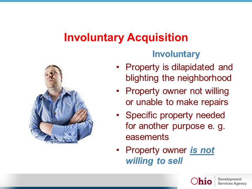 Involuntary Acquisition Involuntary Property is dilapidated and blighting the neighborhood Property owner not willing or unable to make repairs Specific property needed for another purpose e.