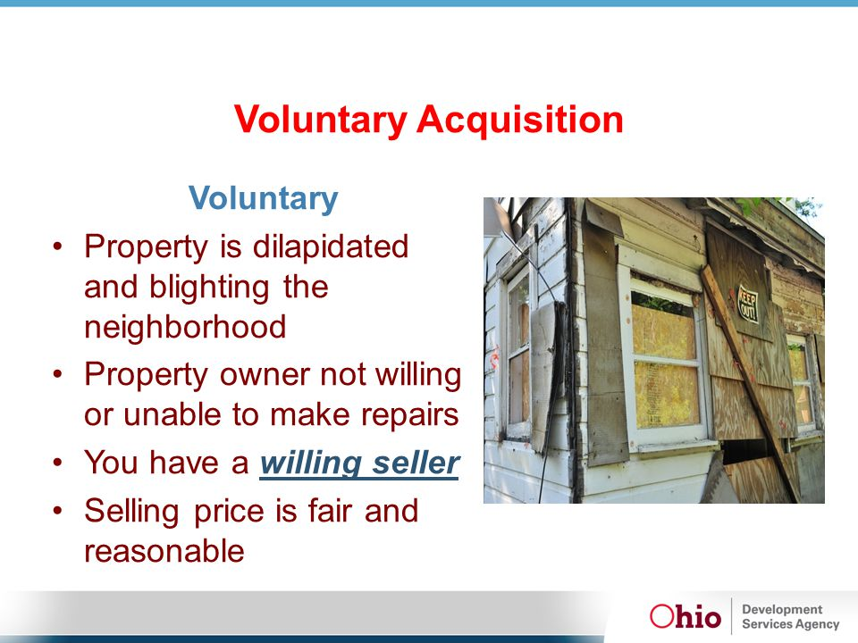 Voluntary Acquisition Voluntary Property is dilapidated and blighting the neighborhood Property owner not willing or unable to make repairs You have a