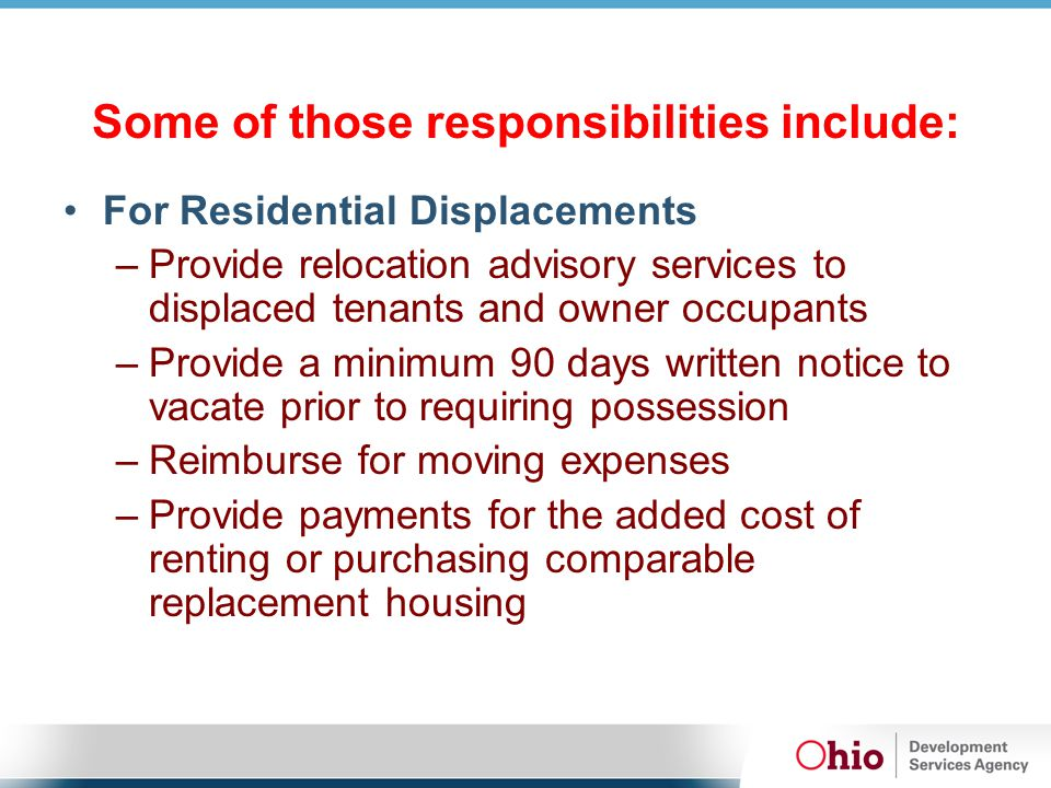 Some of those responsibilities include: For Residential Displacements –Provide relocation advisory services to displaced tenants and owner occupants –
