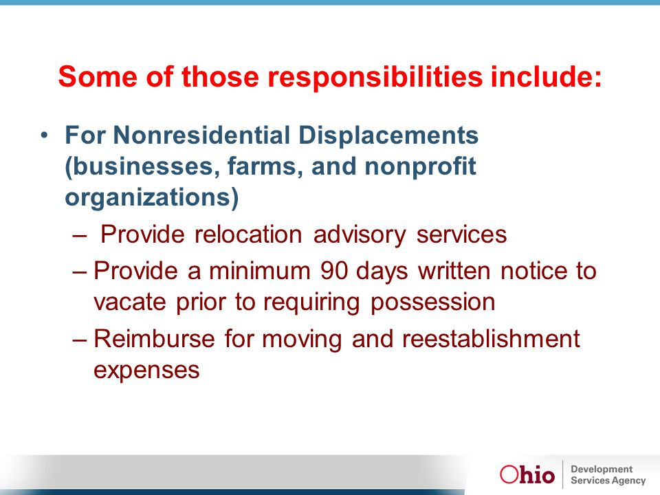 Some of those responsibilities include: For Nonresidential Displacements (businesses, farms, and nonprofit organizations) – Provide relocation advisory services –Provide a minimum 90 days written notice to vacate prior to requiring possession –Reimburse for moving and reestablishment expenses