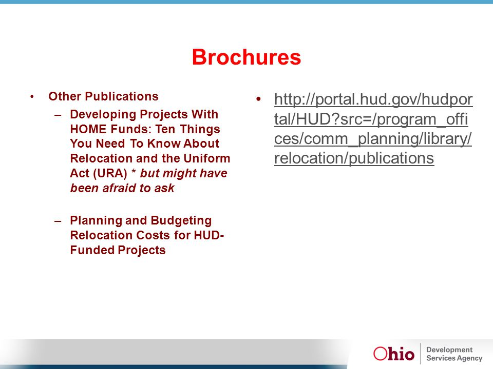 Brochures Other Publications –Developing Projects With HOME Funds: Ten Things You Need To Know About Relocation and the Uniform Act (URA) * but might have been afraid to ask –Planning and Budgeting Relocation Costs for HUD- Funded Projects http://portal.hud.gov/hudpor tal/HUD src=/program_offi ces/comm_planning/library/ relocation/publications http://portal.hud.gov/hudpor tal/HUD src=/program_offi ces/comm_planning/library/ relocation/publications