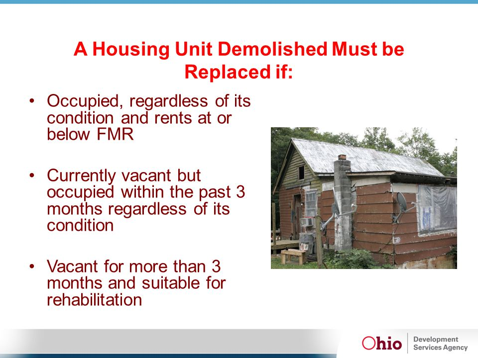 A Housing Unit Demolished Must be Replaced if: Occupied, regardless of its condition and rents at or below FMR Currently vacant but occupied within th
