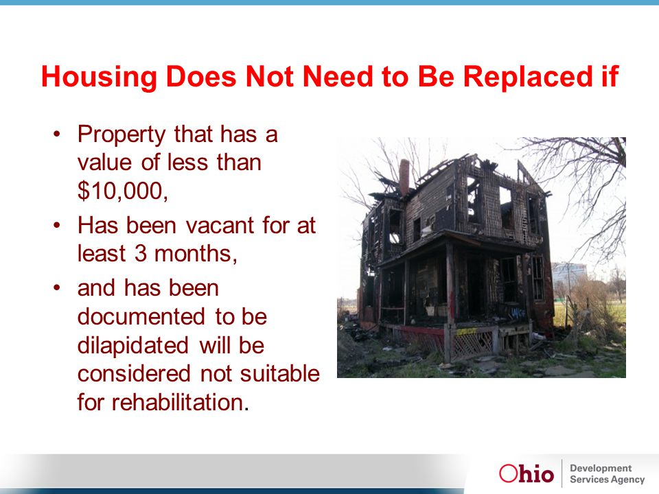 Housing Does Not Need to Be Replaced if Property that has a value of less than $10,000, Has been vacant for at least 3 months, and has been documented to be dilapidated will be considered not suitable for rehabilitation.