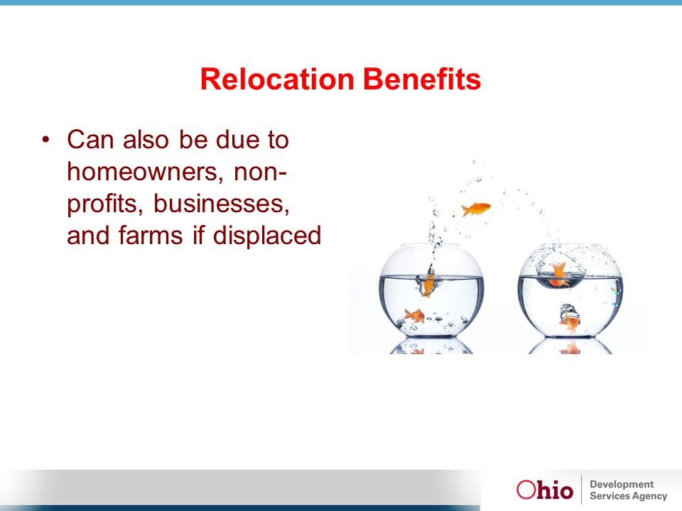 Relocation Benefits Can also be due to homeowners, non- profits, businesses, and farms if displaced