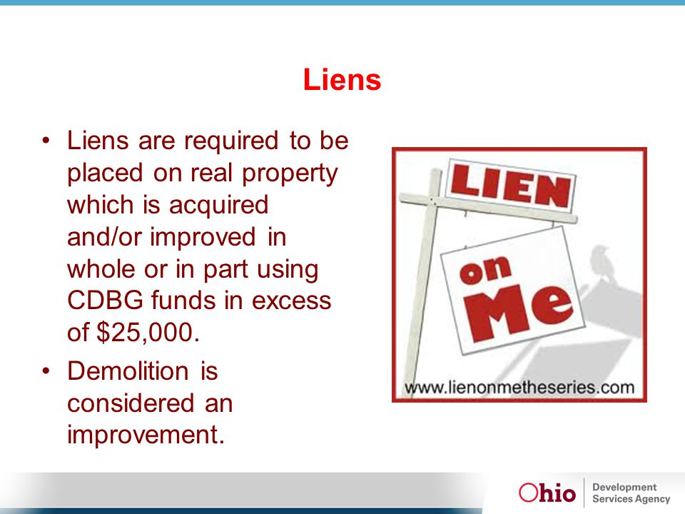 Liens Liens are required to be placed on real property which is acquired and/or improved in whole or in part using CDBG funds in excess of $25,000. De