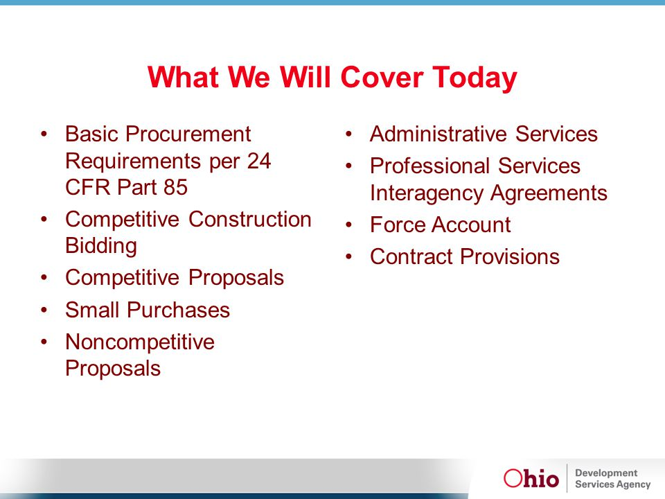 What We Will Cover Today Basic Procurement Requirements per 24 CFR Part 85 Competitive Construction Bidding Competitive Proposals Small Purchases Noncompetitive Proposals Administrative Services Professional Services Interagency Agreements Force Account Contract Provisions