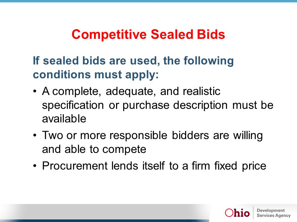 Competitive Sealed Bids If sealed bids are used, the following conditions must apply: A complete, adequate, and realistic specification or purchase description must be available Two or more responsible bidders are willing and able to compete Procurement lends itself to a firm fixed price