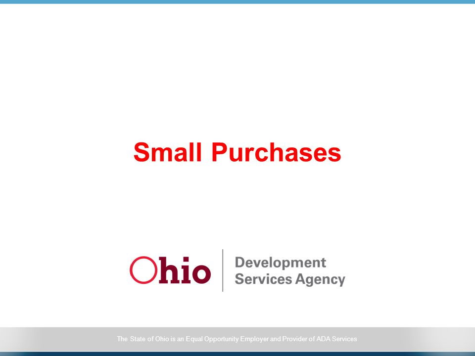 The State of Ohio is an Equal Opportunity Employer and Provider of ADA Services Small Purchases