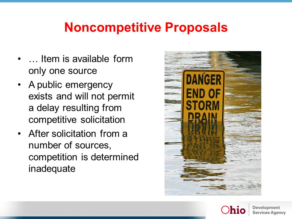 Noncompetitive Proposals … Item is available form only one source A public emergency exists and will not permit a delay resulting from competitive solicitation After solicitation from a number of sources, competition is determined inadequate