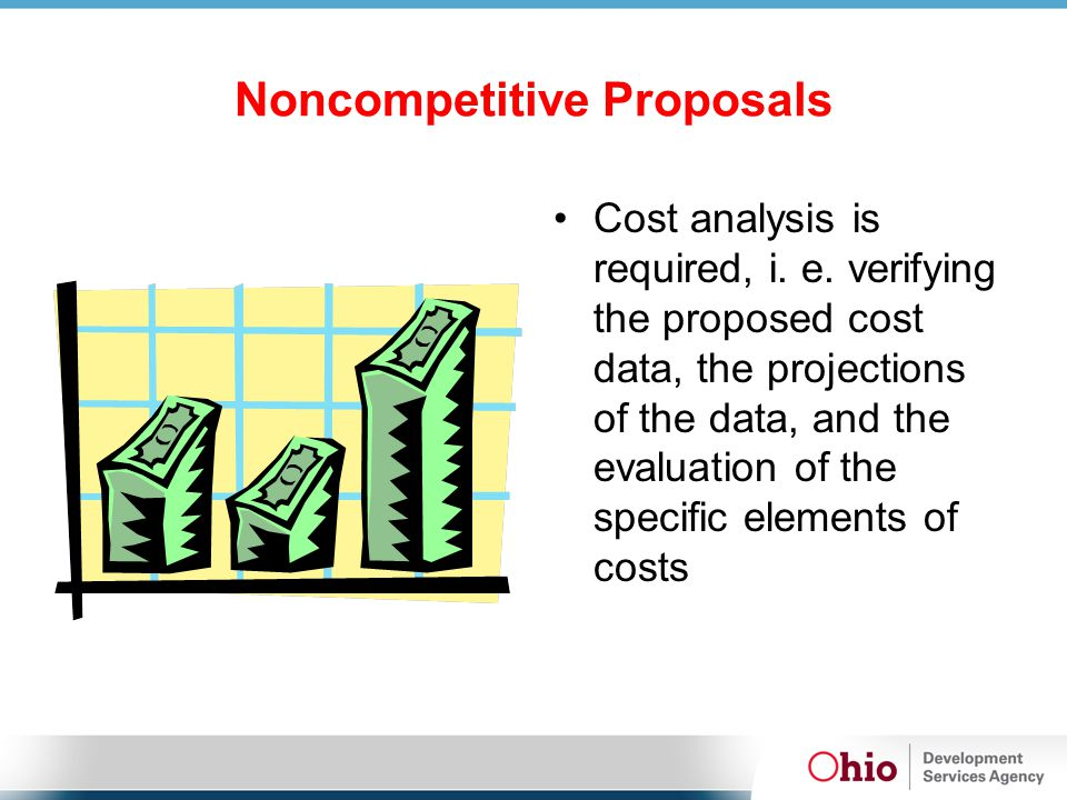 Noncompetitive Proposals Cost analysis is required, i. e. verifying the proposed cost data, the projections of the data, and the evaluation of the spe
