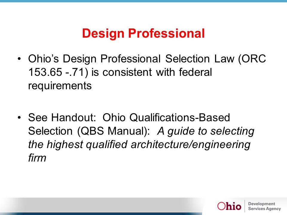 Design Professional Ohio's Design Professional Selection Law (ORC 153.65 -.71) is consistent with federal requirements See Handout: Ohio Qualifications-Based Selection (QBS Manual): A guide to selecting the highest qualified architecture/engineering firm