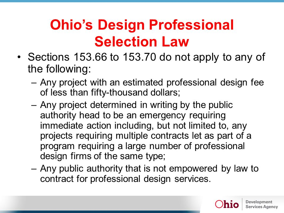 Ohio's Design Professional Selection Law Sections 153.66 to 153.70 do not apply to any of the following: –Any project with an estimated professional design fee of less than fifty-thousand dollars; –Any project determined in writing by the public authority head to be an emergency requiring immediate action including, but not limited to, any projects requiring multiple contracts let as part of a program requiring a large number of professional design firms of the same type; –Any public authority that is not empowered by law to contract for professional design services.