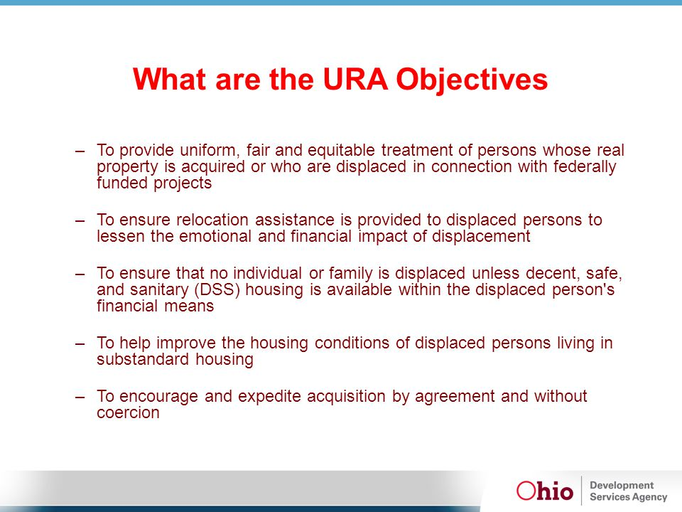 What are the URA Objectives –To provide uniform, fair and equitable treatment of persons whose real property is acquired or who are displaced in connection with federally funded projects –To ensure relocation assistance is provided to displaced persons to lessen the emotional and financial impact of displacement –To ensure that no individual or family is displaced unless decent, safe, and sanitary (DSS) housing is available within the displaced person s financial means –To help improve the housing conditions of displaced persons living in substandard housing –To encourage and expedite acquisition by agreement and without coercion