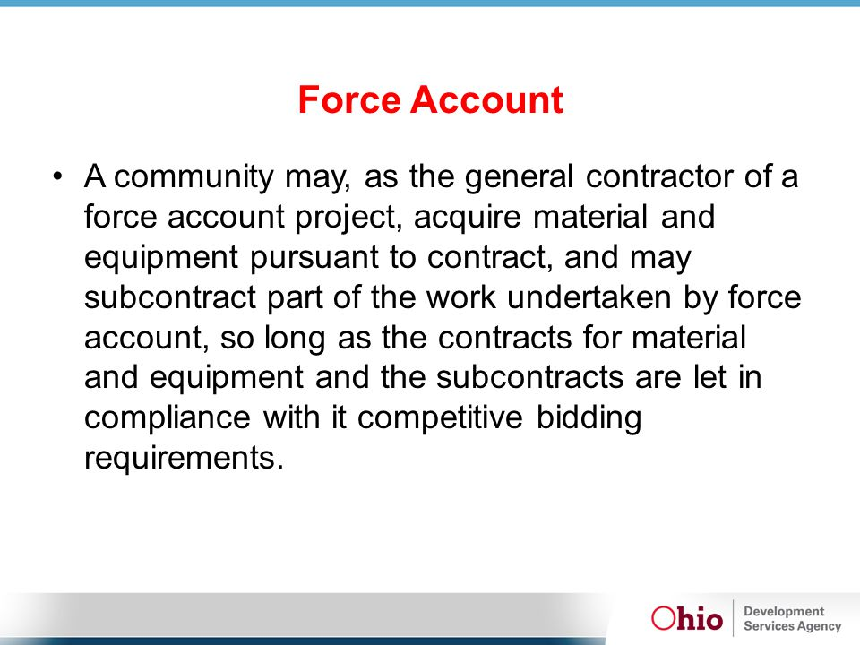 Force Account A community may, as the general contractor of a force account project, acquire material and equipment pursuant to contract, and may subcontract part of the work undertaken by force account, so long as the contracts for material and equipment and the subcontracts are let in compliance with it competitive bidding requirements.