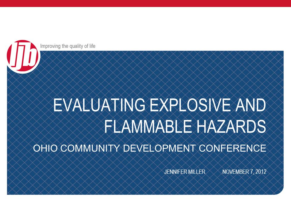 EVALUATING EXPLOSIVE AND FLAMMABLE HAZARDS OHIO COMMUNITY DEVELOPMENT CONFERENCE JENNIFER MILLERNOVEMBER 7, 2012