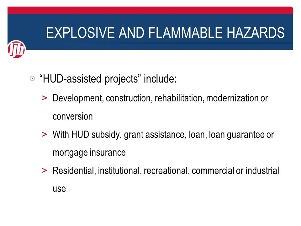 EXPLOSIVE AND FLAMMABLE HAZARDS Worksheets are available for calculations, but easier to use HUD's online ASD Assessment Tool > http://portal.hud.gov/hudportal/HUD?src=/program_offices/ comm_planning/environment/asdcalculator