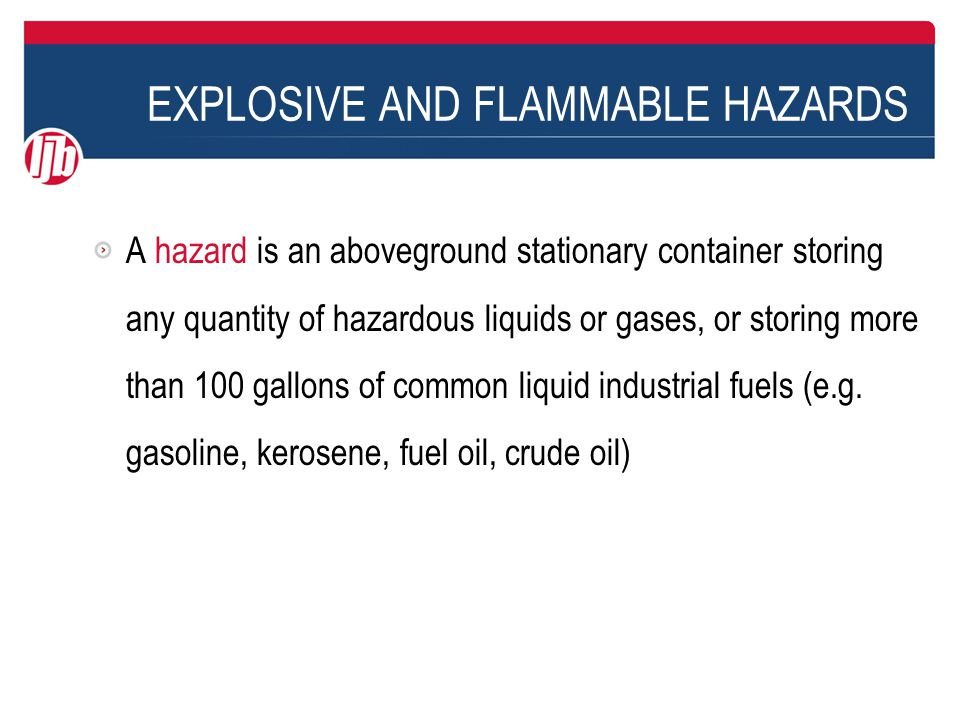 EXPLOSIVE AND FLAMMABLE HAZARDS These are not hazards: > Underground pipelines, and aboveground pipelines in compliance with Federal, state and local safety standards > Containers of 100 gallons or less storing common liquid industrial fuels > Natural gas holders with floating tops > Mobile conveyances (tanker trucks, barges, etc.)