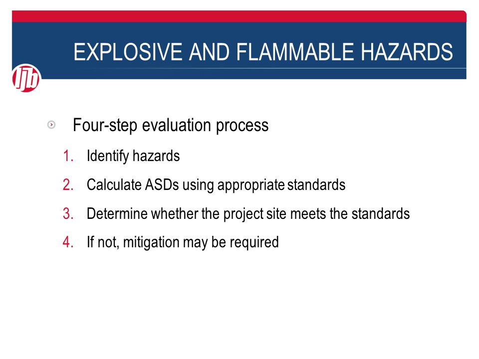 EXPLOSIVE AND FLAMMABLE HAZARDS Four-step evaluation process 1.Identify hazards 2.Calculate ASDs using appropriate standards 3.Determine whether the project site meets the standards 4.If not, mitigation may be required
