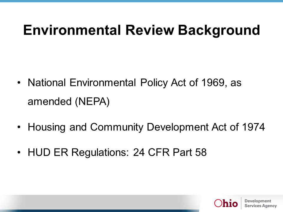 Environmental Review Background National Environmental Policy Act of 1969, as amended (NEPA) Housing and Community Development Act of 1974 HUD ER Regu