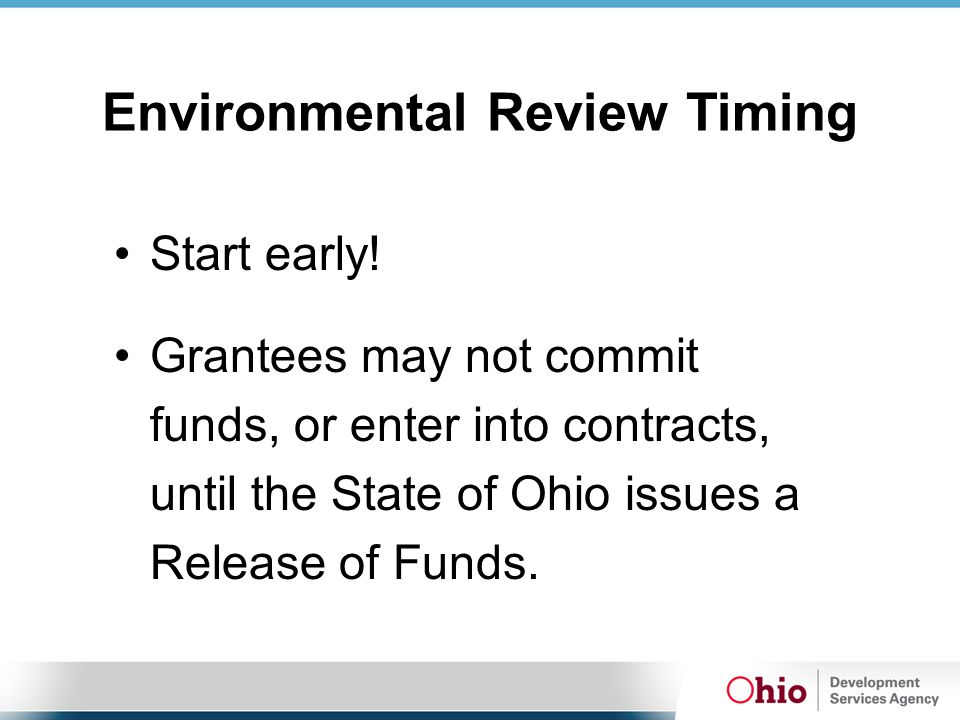 Environmental Review Timing Start early! Grantees may not commit funds, or enter into contracts, until the State of Ohio issues a Release of Funds.