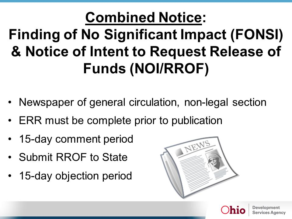 Combined Notice: Finding of No Significant Impact (FONSI) & Notice of Intent to Request Release of Funds (NOI/RROF) Newspaper of general circulation, non-legal section ERR must be complete prior to publication 15-day comment period Submit RROF to State 15-day objection period