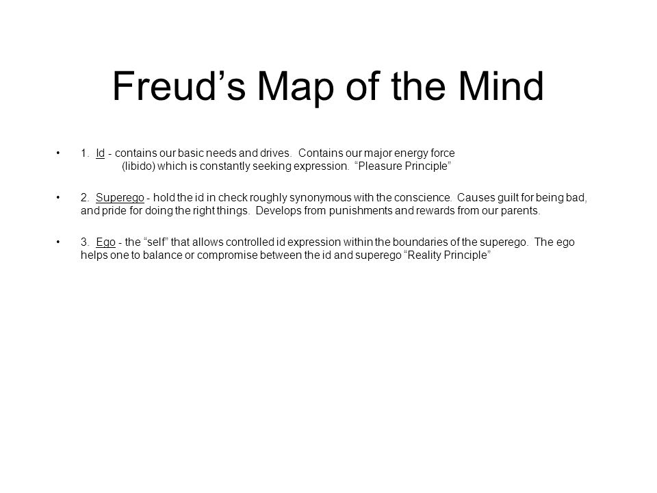 Freud's Map of the Mind 1. Id - contains our basic needs and drives. Contains our major energy force (libido) which is constantly seeking expression.