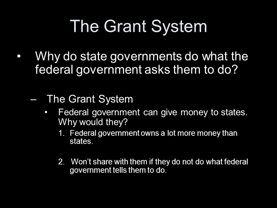 The Grant System Why do state governments do what the federal government asks them to do? –The Grant System Federal government can give money to state